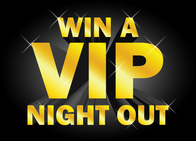 WIN A VIP NIGHT OUT